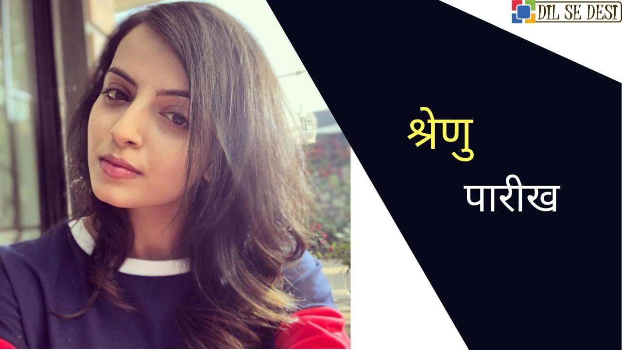 श्रेणु पारीख (Actress) का जीवन परिचय | Shrenu Parikh Biography in Hindi